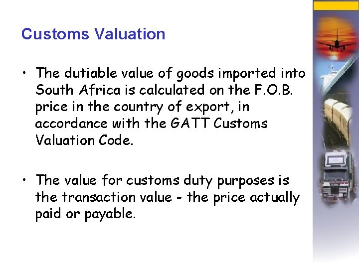 Customs Valuation • The dutiable value of goods imported into South Africa is calculated