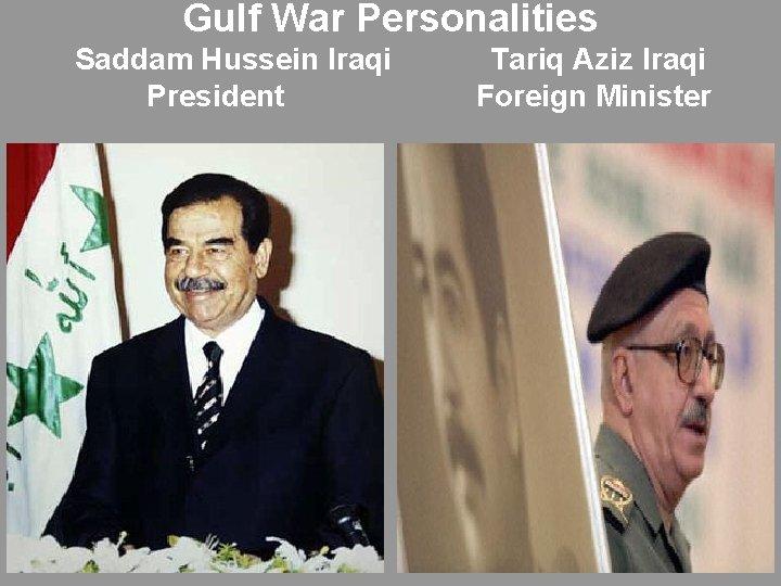 Gulf War Personalities Saddam Hussein Iraqi President Tariq Aziz Iraqi Foreign Minister
