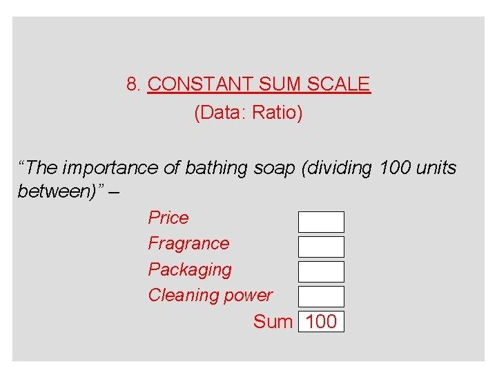 "8. CONSTANT SUM SCALE (Data: Ratio) ""The importance of bathing soap (dividing 100 units"