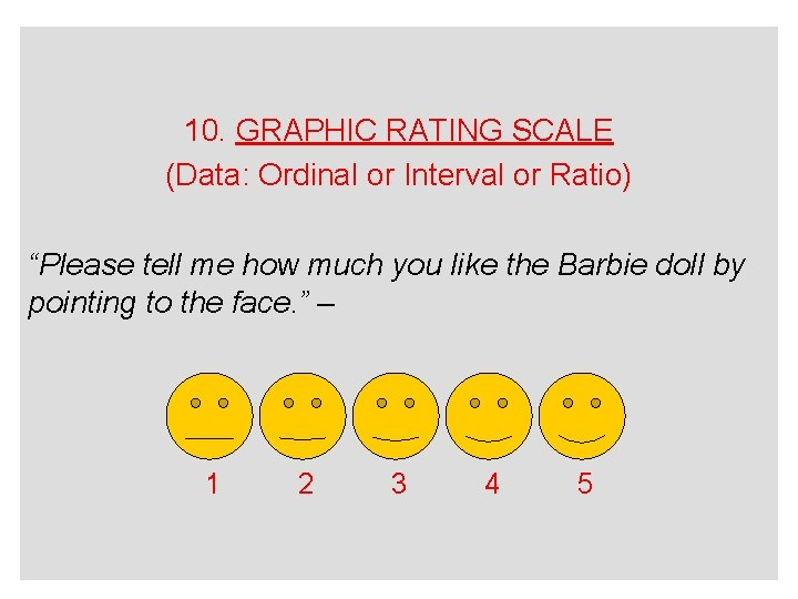 """10. GRAPHIC RATING SCALE (Data: Ordinal or Interval or Ratio) """"Please tell me how"""