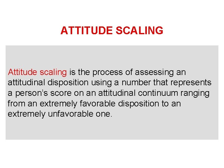 ATTITUDE SCALING Attitude scaling is the process of assessing an attitudinal disposition using a