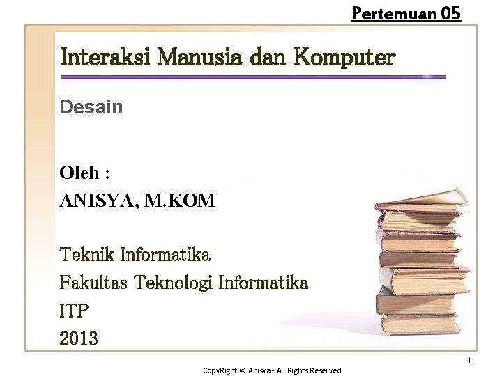 Pertemuan 05 Interaksi Manusia dan Komputer Desain Oleh : ANISYA, M. KOM Teknik Informatika