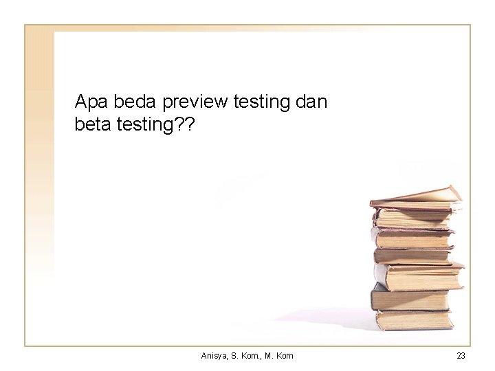 Apa beda preview testing dan beta testing? ? Anisya, S. Kom. , M. Kom
