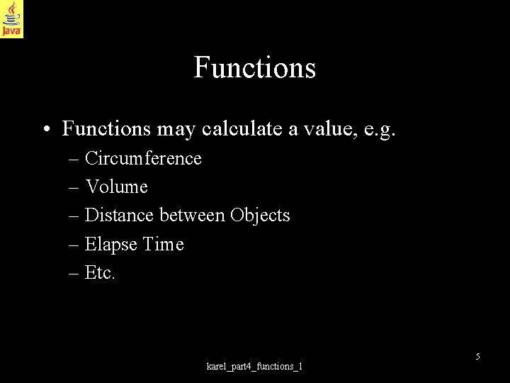Functions • Functions may calculate a value, e. g. – Circumference – Volume –