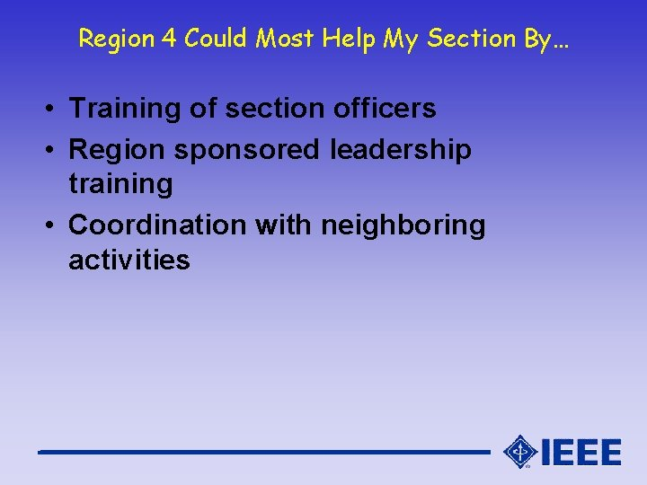Region 4 Could Most Help My Section By… • Training of section officers •