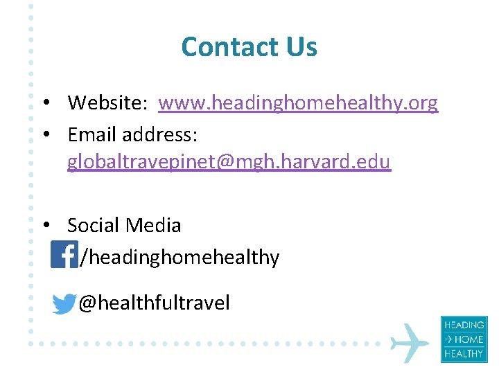 Contact Us • Website: www. headinghomehealthy. org • Email address: globaltravepinet@mgh. harvard. edu •