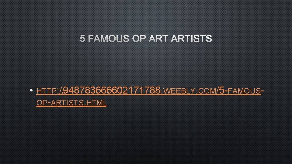 5 FAMOUS OP ARTISTS • HTTP: //948783666602171788. WEEBLY. COM/5 -FAMOUSOP-ARTISTS. HTML