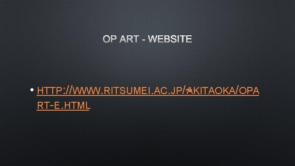 OP ART - WEBSITE • HTTP: //WWW. RITSUMEI. AC. JP/~ AKITAOKA/OPA RT-E. HTML