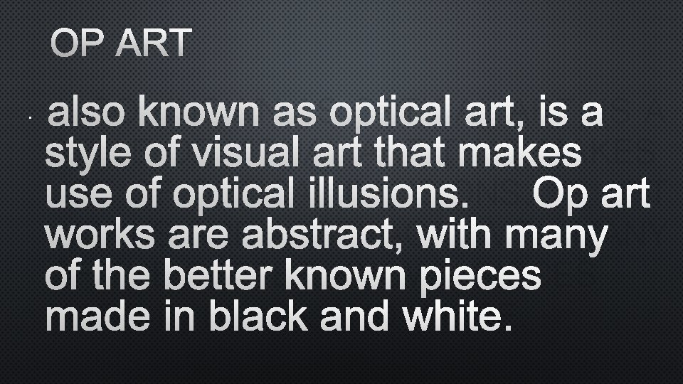 OP ART • ALSO KNOWN AS OPTICAL ART, IS A STYLE OF VISUAL ART