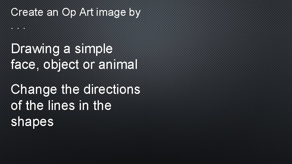 Create an Op Art image by . . . Drawing a simple face, object