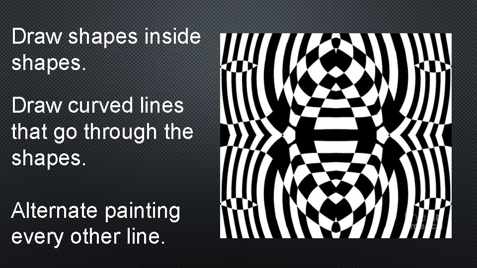 Draw shapes inside shapes. Draw curved lines that go through the shapes. Alternate painting