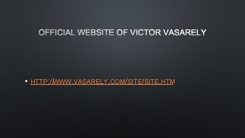 OFFICIAL WEBSITE OF VICTOR VASARELY • HTTP: //WWW. VASARELY. COM/SITE. HTM