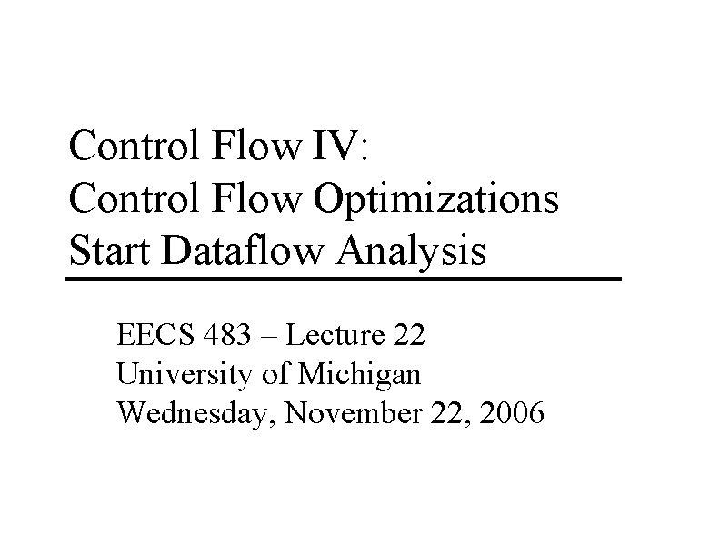 Control Flow IV: Control Flow Optimizations Start Dataflow Analysis EECS 483 – Lecture 22