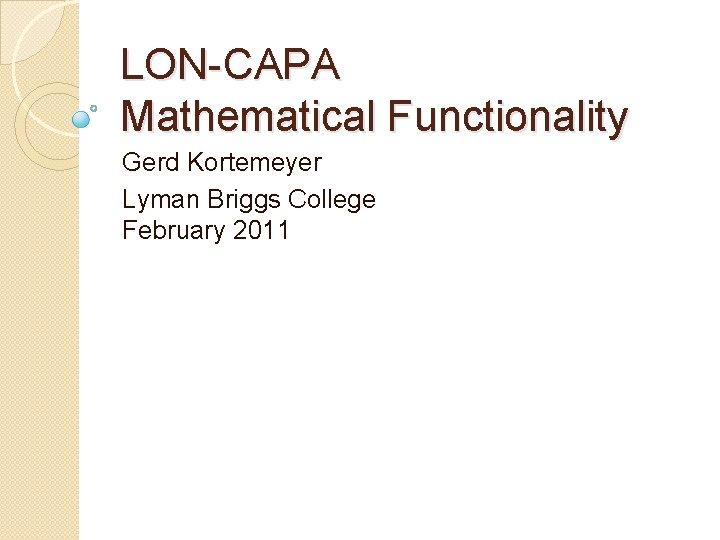 LON-CAPA Mathematical Functionality Gerd Kortemeyer Lyman Briggs College February 2011