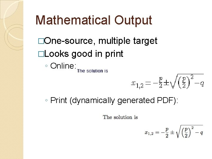 Mathematical Output �One-source, multiple target �Looks good in print ◦ Online: ◦ Print (dynamically