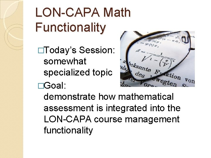 LON-CAPA Math Functionality �Today's Session: somewhat specialized topic �Goal: demonstrate how mathematical assessment is