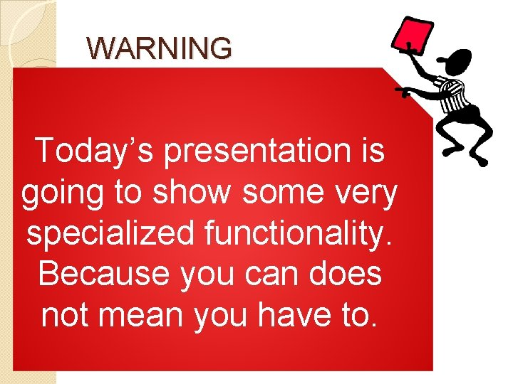 WARNING Today's presentation is going to show some very specialized functionality. Because you can