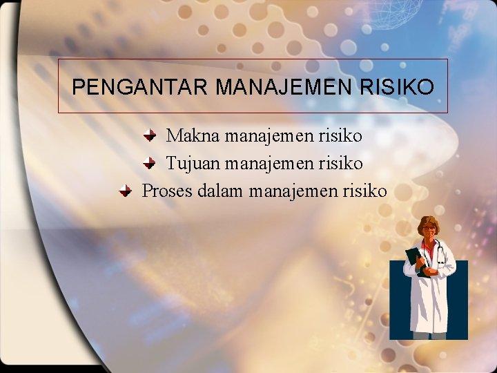 PENGANTAR MANAJEMEN RISIKO Makna manajemen risiko Tujuan manajemen risiko Proses dalam manajemen risiko