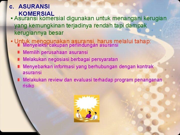 c. ASURANSI KOMERSIAL • Asuransi komersial digunakan untuk menangani kerugian yang kemungkinan terjadinya rendah