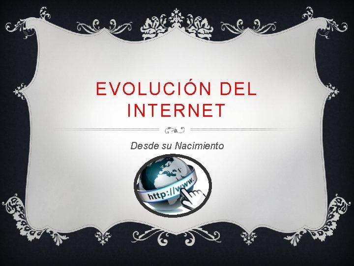 EVOLUCIÓN DEL INTERNET Desde su Nacimiento