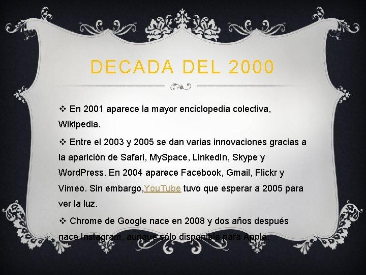 DECADA DEL 2000 v En 2001 aparece la mayor enciclopedia colectiva, Wikipedia. v Entre