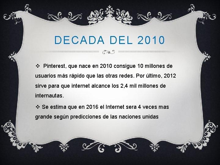 DECADA DEL 2010 v Pinterest, que nace en 2010 consigue 10 millones de usuarios