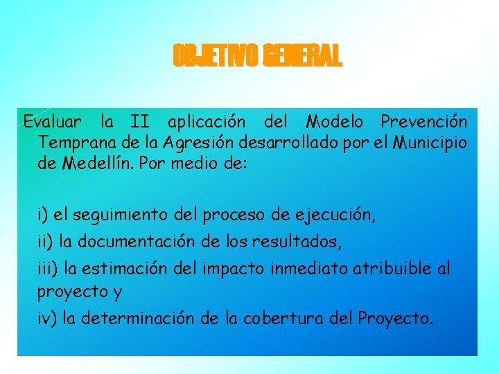 OBJETIVO GENERAL Evaluar la II aplicación del Modelo Prevención Temprana de la Agresión desarrollado