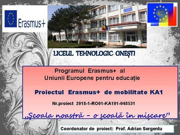 LICEUL TEHNOLOGIC ONEȘTI Programul Erasmus+ al Uniunii Europene pentru educație Proiectul Erasmus+ de mobilitate