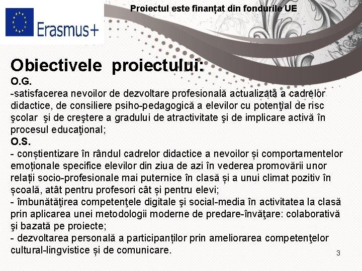 Proiectul este finanțat din fondurile UE Obiectivele proiectului: O. G. -satisfacerea nevoilor de dezvoltare