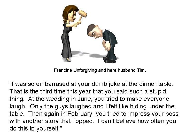 "Francine Unforgiving and here husband Tim. ""I was so embarrased at your dumb joke"