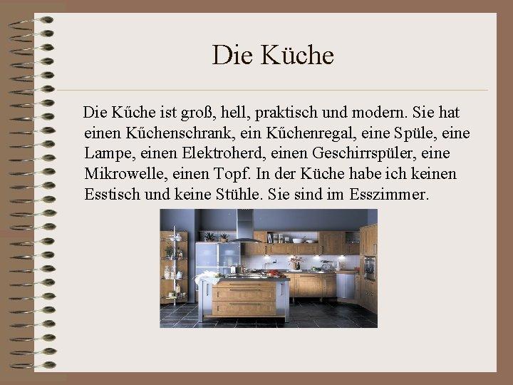 Die Küche Die Kűche ist groß, hell, praktisch und modern. Sie hat einen Kűchenschrank,