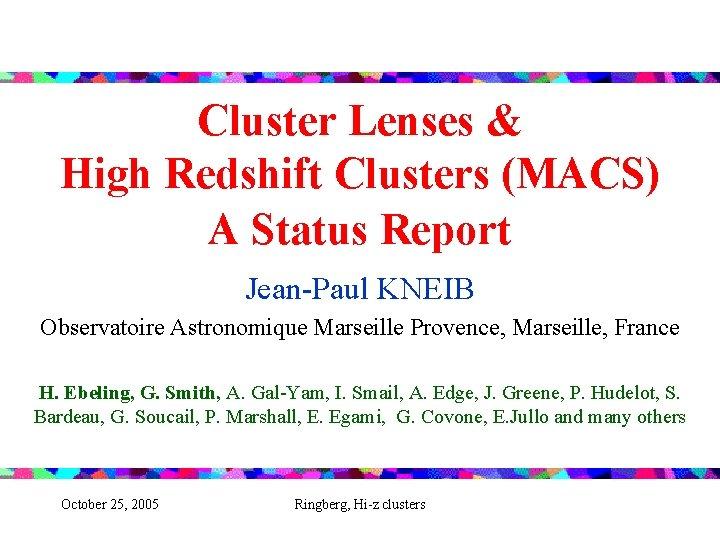 Cluster Lenses & High Redshift Clusters (MACS) A Status Report Jean-Paul KNEIB Observatoire Astronomique