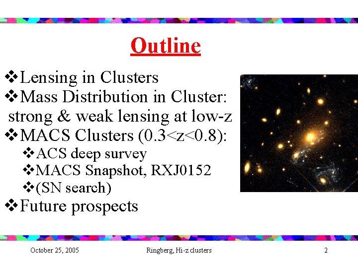 Outline v. Lensing in Clusters v. Mass Distribution in Cluster: strong & weak lensing