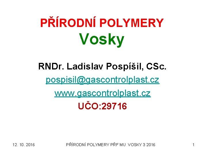 PŘÍRODNÍ POLYMERY Vosky RNDr. Ladislav Pospíšil, CSc. pospisil@gascontrolplast. cz www. gascontrolplast. cz UČO: 29716