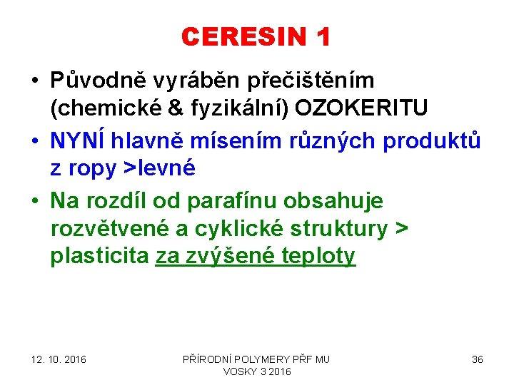 CERESIN 1 • Původně vyráběn přečištěním (chemické & fyzikální) OZOKERITU • NYNÍ hlavně mísením