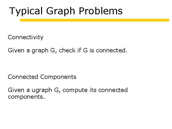 Typical Graph Problems Connectivity Given a graph G, check if G is connected. Connected