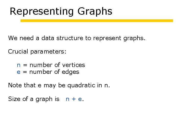 Representing Graphs We need a data structure to represent graphs. Crucial parameters: n =