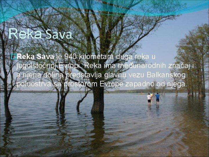 Reka Sava �Reka Sava je 940 kilometara duga reka u jugoistočnoj Evropi. Reka ima