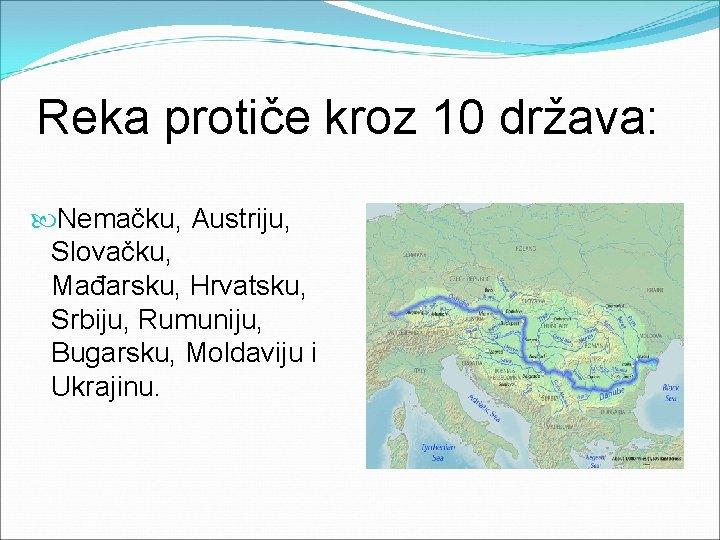 Reka protiče kroz 10 država: Nemačku, Austriju, Slovačku, Mađarsku, Hrvatsku, Srbiju, Rumuniju, Bugarsku, Moldaviju