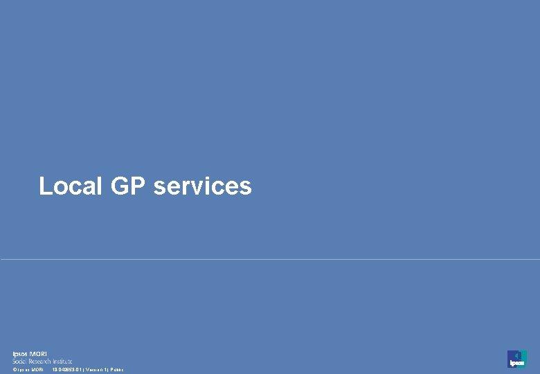 Local GP services 13 © Ipsos MORI 18 -042653 -01 | Version 1 |