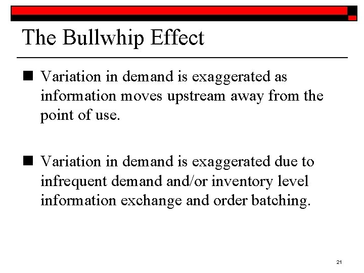 The Bullwhip Effect n Variation in demand is exaggerated as information moves upstream away