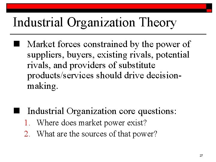 Industrial Organization Theory n Market forces constrained by the power of suppliers, buyers, existing