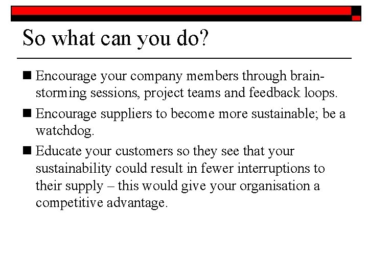 So what can you do? n Encourage your company members through brainstorming sessions, project