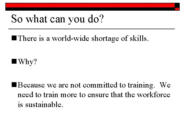 So what can you do? n There is a world-wide shortage of skills. n