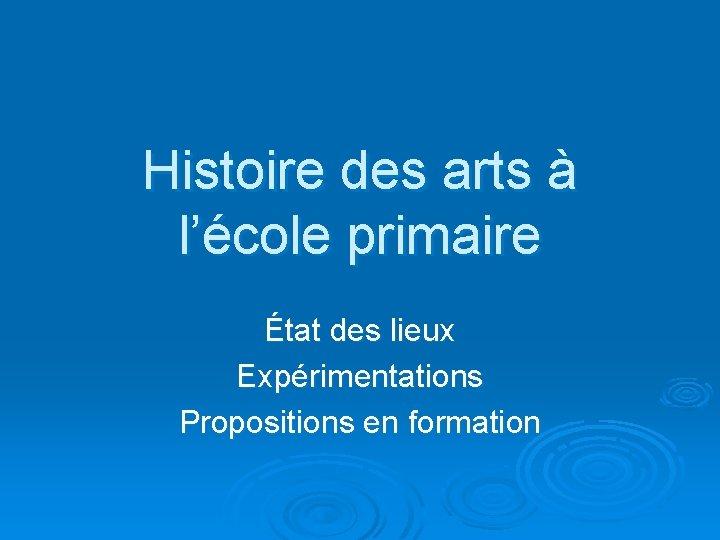 Histoire des arts à l'école primaire État des lieux Expérimentations Propositions en formation
