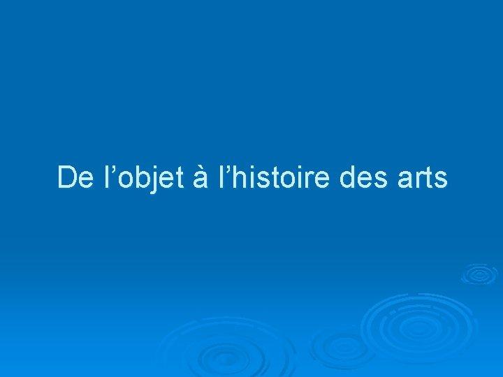 De l'objet à l'histoire des arts