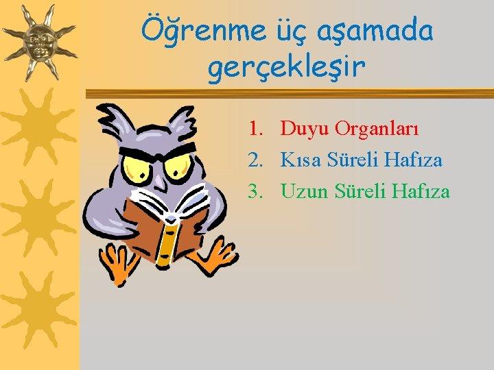 Öğrenme üç aşamada gerçekleşir 1. Duyu Organları 2. Kısa Süreli Hafıza 3. Uzun Süreli