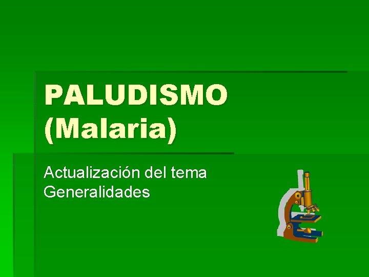 PALUDISMO (Malaria) Actualización del tema Generalidades