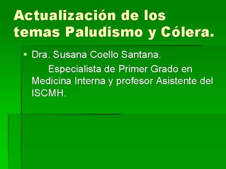 Actualización de los temas Paludismo y Cólera. § Dra. Susana Coello Santana. Especialista de