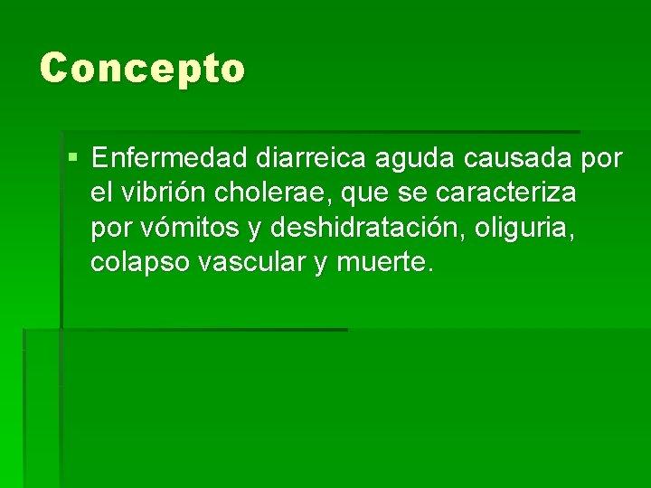 Concepto § Enfermedad diarreica aguda causada por el vibrión cholerae, que se caracteriza por